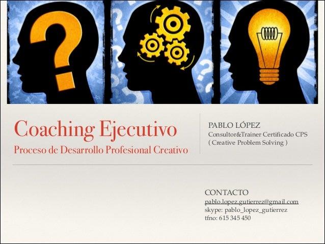 Coaching Ejecutivo PABLO LÓPEZ! Consultor&Trainer Certificado CPS! ( Creative Problem Solving )! Proceso de Desarrollo Prof...