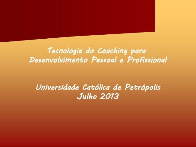 Tecnologia do Coaching para Desenvolvimento Pessoal e Profissional Universidade Católica de Petrópolis Julho 2013
