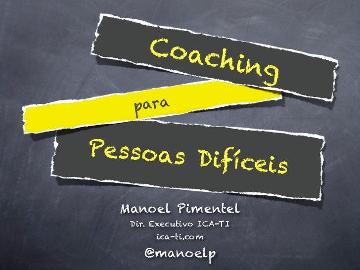 Coac                     hing   paraPessoas D          ifíceis  Manoel Pimentel   Dir. Executivo ICA-TI        ica-ti.com ...