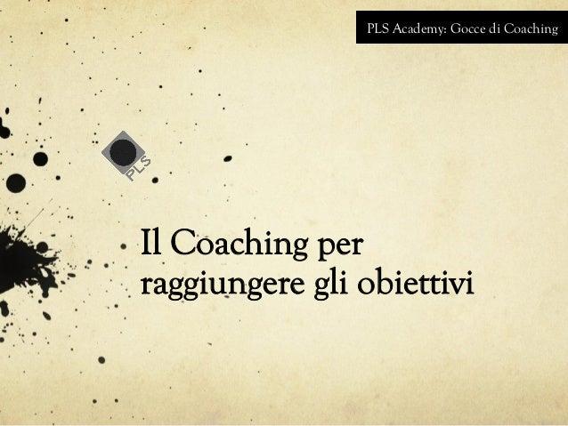 PLS Academy: Gocce di Coaching  Il Coaching per  raggiungere gli obiettivi