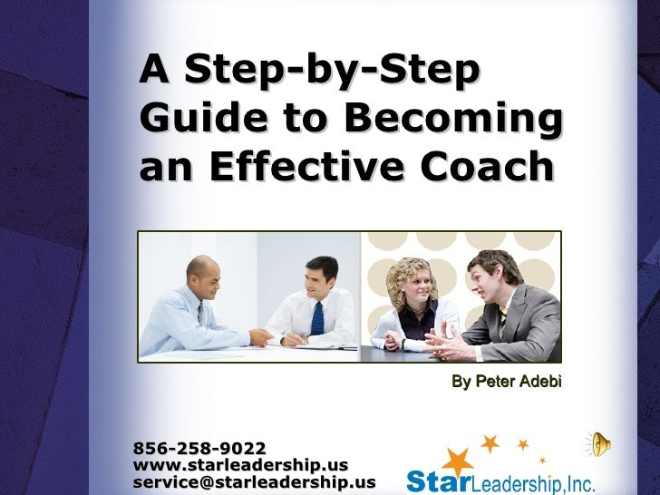 A Step-by-Step Guide to Becoming an Effective Coach  By Peter Adebi 856-258-9022 www.starleadership.us service@starleaders...