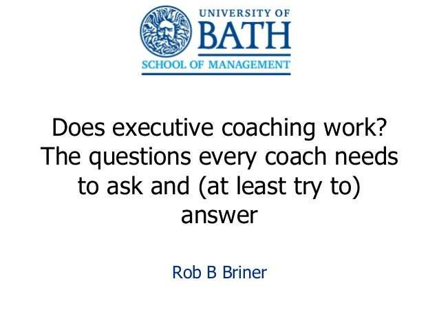Does executive coaching work?The questions every coach needs   to ask and (at least try to)            answer           Ro...