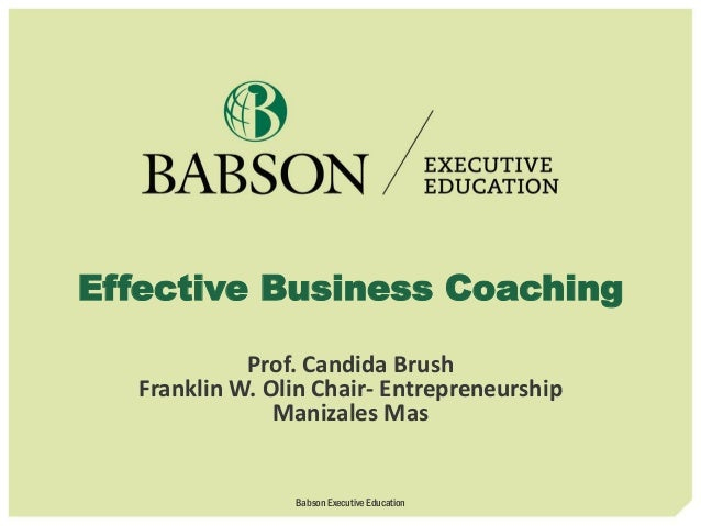 Effective Business Coaching Prof. Candida Brush Franklin W. Olin Chair- Entrepreneurship Manizales Mas Babson Executive Ed...
