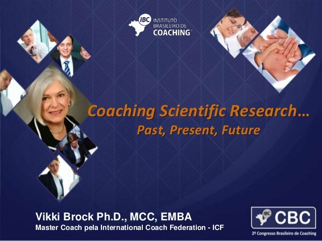 Coaching Scientific Research… Past, Present, Future  Vikki Brock Ph.D., MCC, EMBA Master Coach pela International Coach Fe...