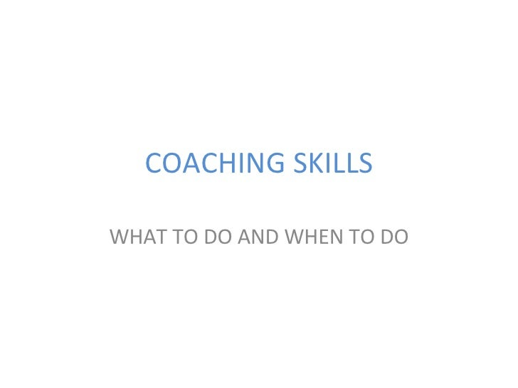 COACHING SKILLS WHAT TO DO AND WHEN TO DO