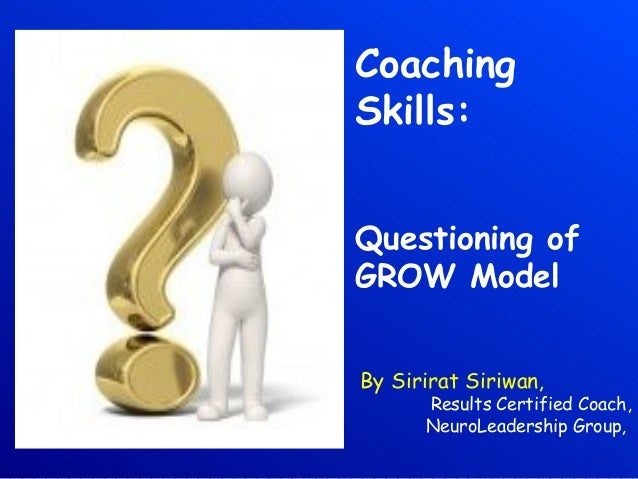 CoachingSkills:Questioning ofGROW ModelBy Sirirat Siriwan,Results Certified Coach,NeuroLeadership Group,