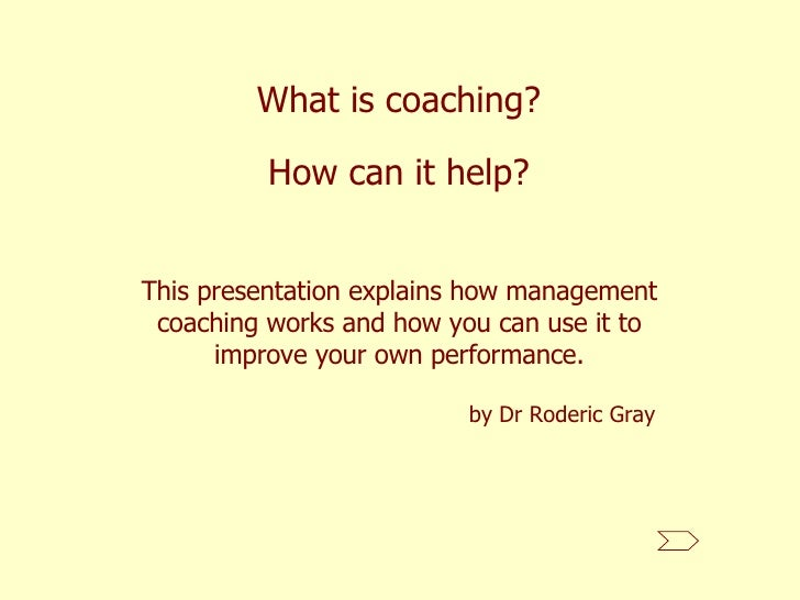 What is coaching? This presentation explains how management coaching works and how you can use it to improve your own perf...
