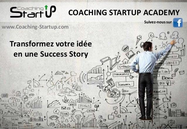 1www.Coaching-Startup.com www.Coaching-Startup.com COACHING STARTUP ACADEMY Transformez votre idée en une Success Story Su...