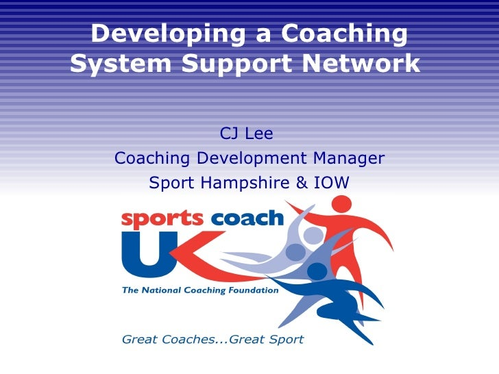 Developing a Coaching System Support Network  CJ Lee  Coaching Development Manager Sport Hampshire & IOW