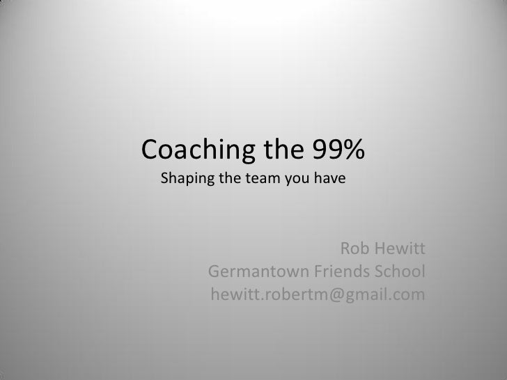 Coaching the 99% Shaping the team you have                      Rob Hewitt       Germantown Friends School       hewitt.ro...