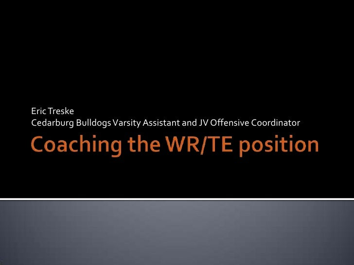Coaching the WR/TE position<br />Eric Treske<br />Cedarburg Bulldogs Varsity Assistant and JV Offensive Coordinator<br />
