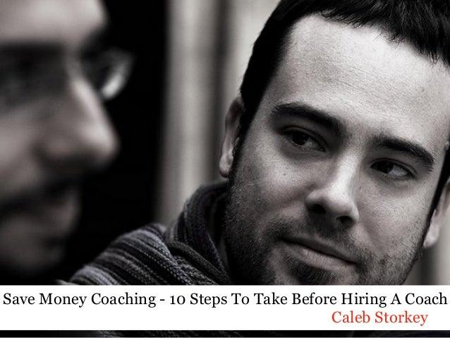 Save Money Coaching - 10 Steps To Take Before Hiring A Coach Caleb Storkey