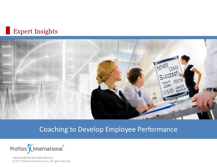 Expert Insights                         Coaching to Develop Employee Performancewww.profilesinternational.com© 2011 Profil...