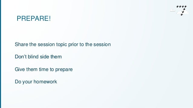 PREPARE!  Share the session topic prior to the session  Don't blind side them  Give them time to prepare  Do your homework