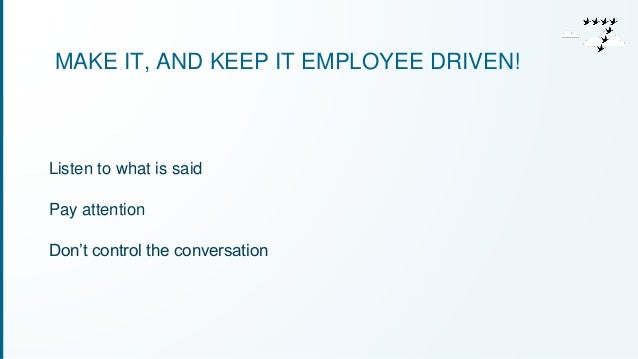 MAKE IT, AND KEEP IT EMPLOYEE DRIVEN!  Listen to what is said  Pay attention  Don't control the conversation