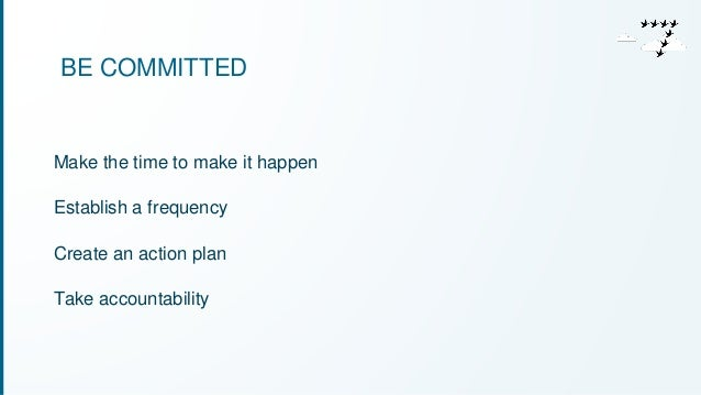 BE COMMITTED  Make the time to make it happen  Establish a frequency  Create an action plan  Take accountability