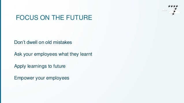 FOCUS ON THE FUTURE  Don't dwell on old mistakes  Ask your employees what they learnt  Apply learnings to future  Empower ...
