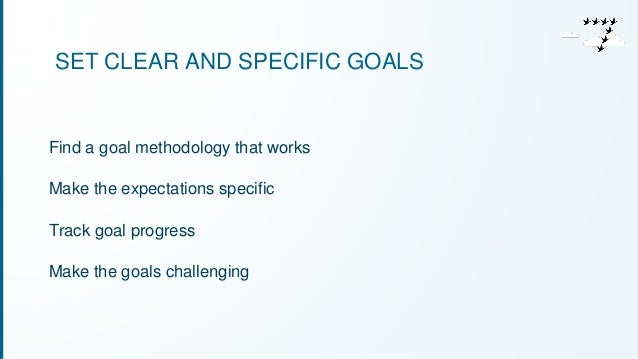 SET CLEAR AND SPECIFIC GOALS  Find a goal methodology that works  Make the expectations specific  Track goal progress  Mak...