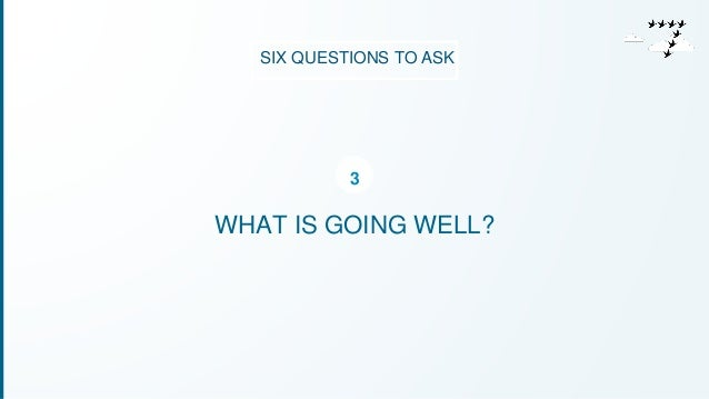 SIX QUESTIONS TO ASK  3  WHAT IS GOING WELL?