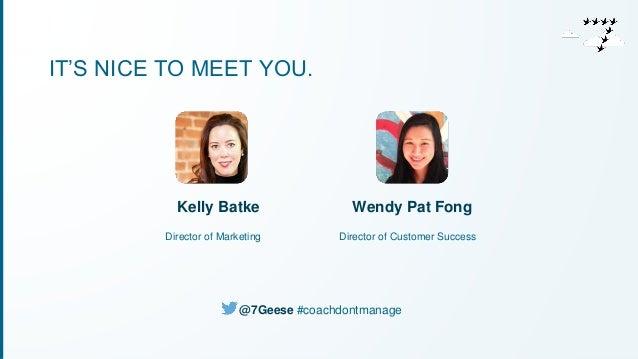 IT'S NICE TO MEET YOU.  Wendy Pat Fong  Director of Customer Success  Kelly Batke  Director of Marketing  @7Geese #coachdo...