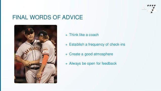FINAL WORDS OF ADVICE  + Think like a coach  + Establish a frequency of check-ins  + Create a good atmosphere  + Always be...