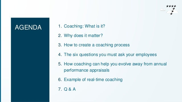 AGENDA 1. Coaching: What is it?  2. Why does it matter?  3. How to create a coaching process  4. The six questions you mus...
