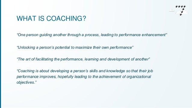 """WHAT IS COACHING?  """"One person guiding another through a process, leading to performance enhancement""""  """"Unlocking a person..."""