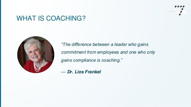 """WHAT IS COACHING?  """"The difference between a leader who gains  commitment from employees and one who only  gains complianc..."""