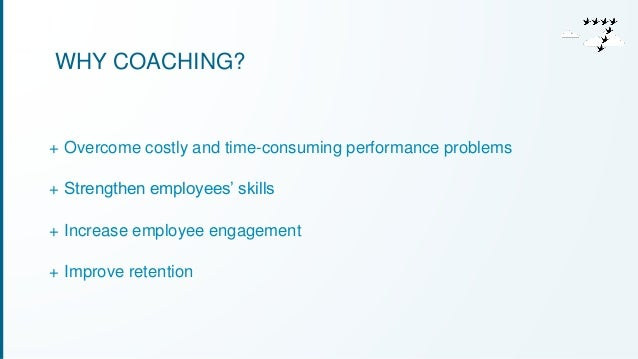 WHY COACHING?  + Overcome costly and time-consuming performance problems  + Strengthen employees' skills  + Increase emplo...