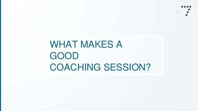 WHAT MAKES A  GOOD  COACHING SESSION?