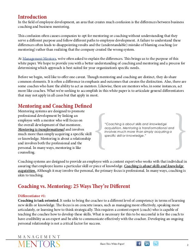 coaching & mentoring essay More essay examples on coaching rubric mentors in either a formal mentoring program or informal relationship focus on the person, their career and support for individual growth and maturity while the coach is job-focused and performance oriented.