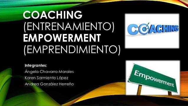 COACHING (ENTRENAMIENTO) EMPOWERMENT (EMPRENDIMIENTO) Integrantes: Ángela Chavarro Morales Karen Sarmiento López Andrea Go...