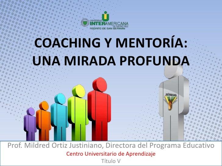 COACHING Y MENTORÍA:  UNA MIRADA PROFUNDA<br />Prof. Mildred Ortiz Justiniano, Directora del Programa Educativo<br />Centr...