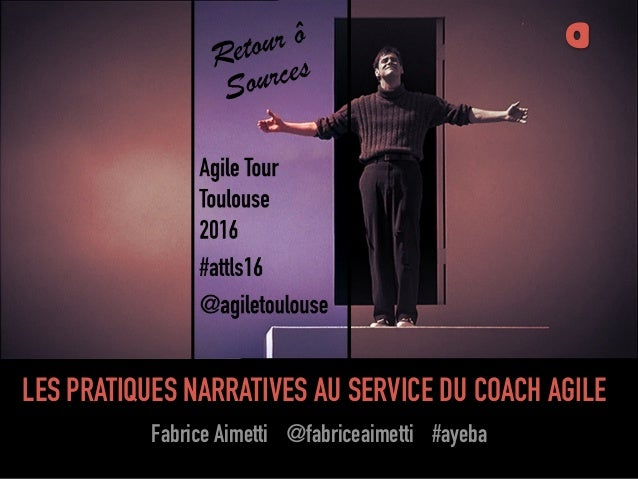 Fabrice Aimetti (Ayeba) LES PRATIQUES NARRATIVES AU SERVICE DU COACH AGILE Fabrice Aimetti @fabriceaimetti #ayeba a