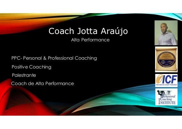 Coach Jotta Araújo Alta Performance PPC- Personal & Professional Coaching Positive Coaching Palestrante Coach de Alta Perf...