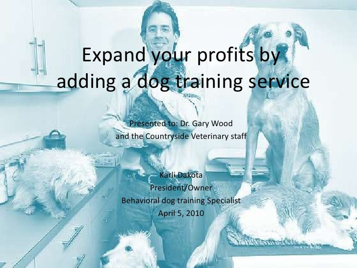 Expand your profits by adding a dog training service<br />Presented to: Dr. Gary Wood <br />and the Countryside Veterinary...