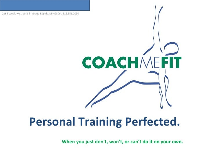 Personal   Training Perfected. 2166 Wealthy Street SE . Grand Rapids, MI 49506 . 616.356.2030 When you just don't, won't, ...