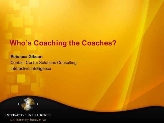 Who's Coaching the Coaches?Rebecca GibsonContact Center Solutions ConsultingInteractive Intelligence