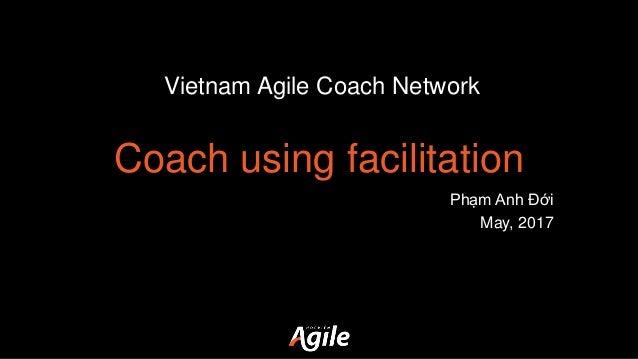 Coach using facilitation Phạm Anh Đới May, 2017 Vietnam Agile Coach Network