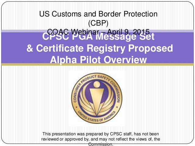 CPSC PGA Message Set & Certificate Registry Proposed Alpha Pilot Overview US Customs and Border Protection (CBP) COAC Webi...