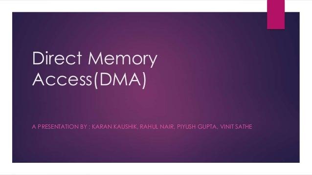 Direct Memory Access(DMA) A PRESENTATION BY : KARAN KAUSHIK, RAHUL NAIR, PIYUSH GUPTA, VINIT SATHE