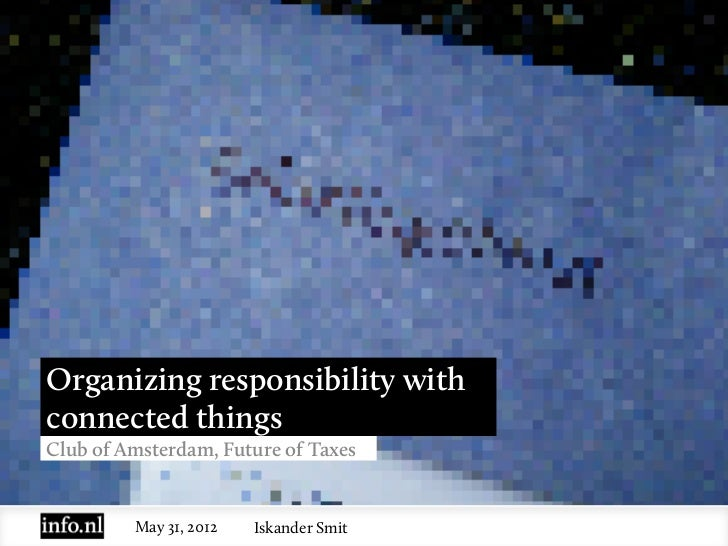 Organizing responsibility withconnected thingsClub of Amsterdam, Future of Taxes         May 31, 2012   Iskander Smit