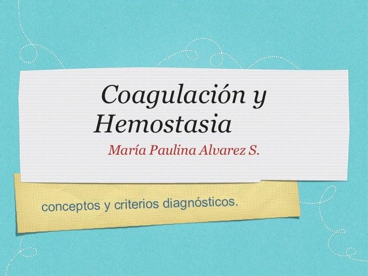 Coagulación y Hemostasia <ul><ul><li>María Paulina Alvarez S. </li></ul></ul>conceptos y criterios diagnósticos.