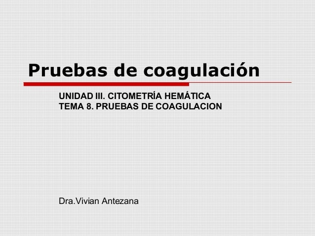 Pruebas de coagulación UNIDAD III. CITOMETRÍA HEMÁTICA TEMA 8. PRUEBAS DE COAGULACION Dra.Vivian Antezana