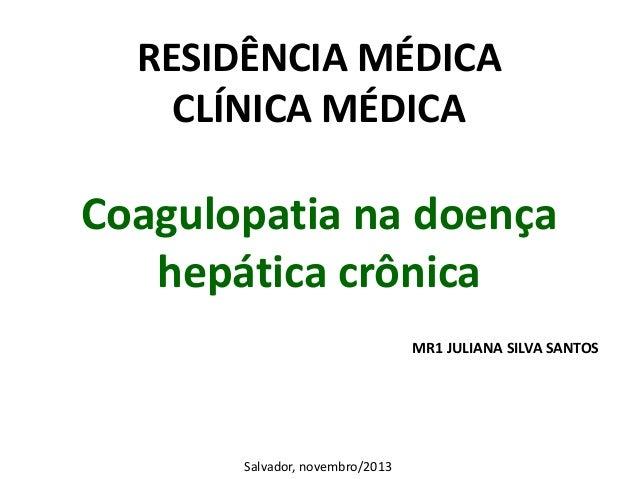RESIDÊNCIA MÉDICA CLÍNICA MÉDICA  Coagulopatia na doença hepática crônica MR1 JULIANA SILVA SANTOS  Salvador, novembro/201...
