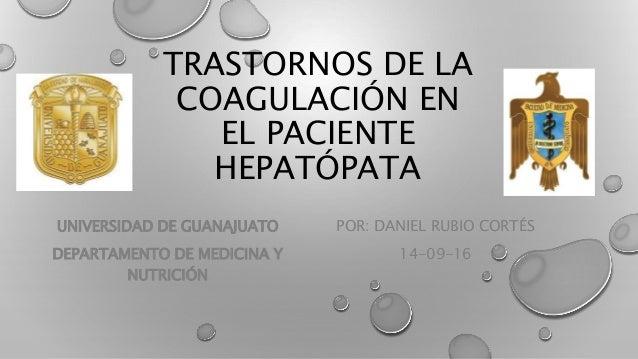 TRASTORNOS DE LA COAGULACIÓN EN EL PACIENTE HEPATÓPATA POR: DANIEL RUBIO CORTÉS 14-09-16 UNIVERSIDAD DE GUANAJUATO DEPARTA...