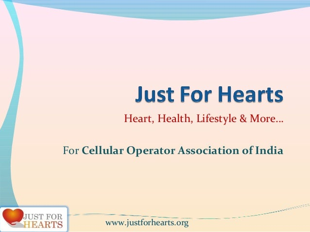 Heart, Health, Lifestyle & More… For Cellular Operator Association of India www.justforhearts.org