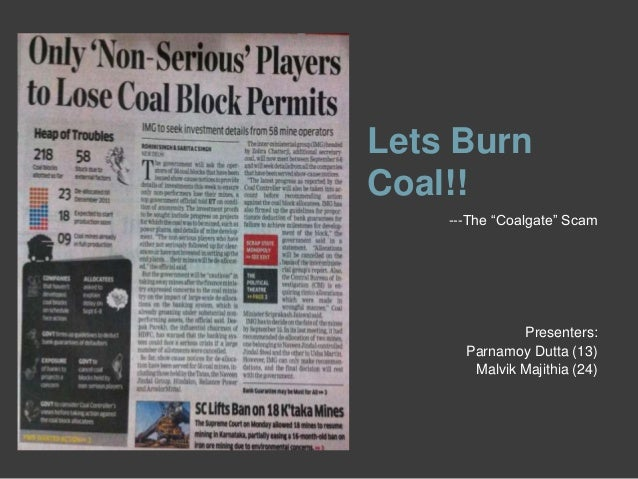 "Lets Burn Coal!! ---The ""Coalgate"" Scam Presenters: Parnamoy Dutta (13) Malvik Majithia (24)"