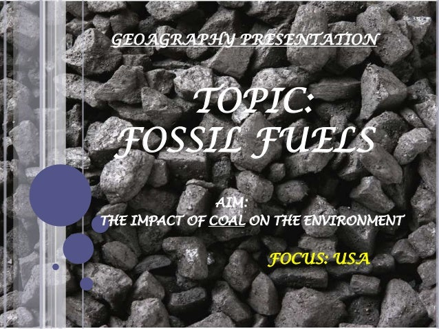 GEOAGRAPHY PRESENTATION  TOPIC: FOSSIL FUELS AIM: THE IMPACT OF COAL ON THE ENVIRONMENT  FOCUS: USA