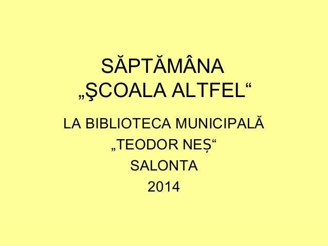 """SĂPTĂMÂNA """"ŞCOALA ALTFEL"""" LA BIBLIOTECA MUNICIPALĂ """"TEODOR NE """"Ș SALONTA 2014"""